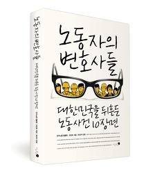 『노동자의 변호사들 : 대한민국을 뒤흔든 노동 사건 10장면』신간 소개