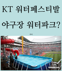 KT 위즈파크 5G 워터 페스티발 후기, 야구장 갔더니 워터파크?