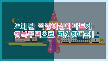 [카드뉴스] 오래된 직장여성아파트가 행복주택으로 변신한다~!!