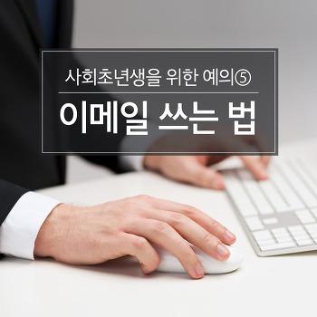 사회초년생을 위한 예의⑤ 직장 예절-3 이메일 쓰는 법