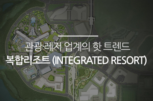 관광∙레저 업계의 핫 트렌드 : 복합리조트 (INTEGRATED RESORT)