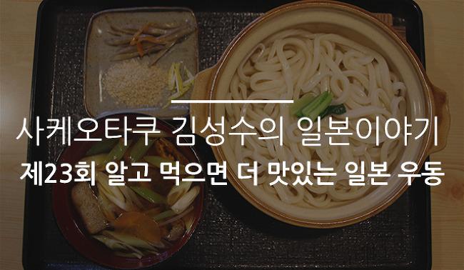 사케오타쿠 김성수의 일본이야기 제23회 알고 먹으면 더 맛있는 일본 우동