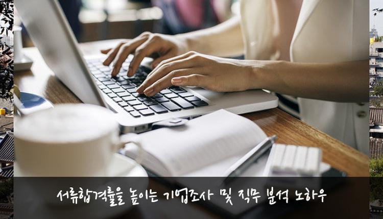 [취업성공 팁] 서류합격률을 높이는 기업조사 및 직무 분석 노하우와 정보조회 방법