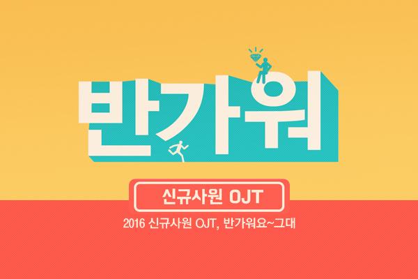 2016 신규사원 OJT, 반가워요~그대