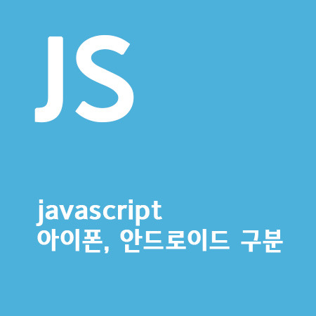 javascript로 브라우저 정보 알아내기 - 아이폰 or 안드로이드 구분